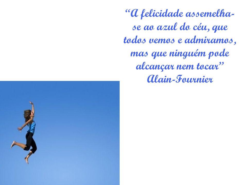 A felicidade assemelha-se ao azul do céu, que todos vemos e admiramos, mas que ninguém pode alcançar nem tocar Alain-Fournier