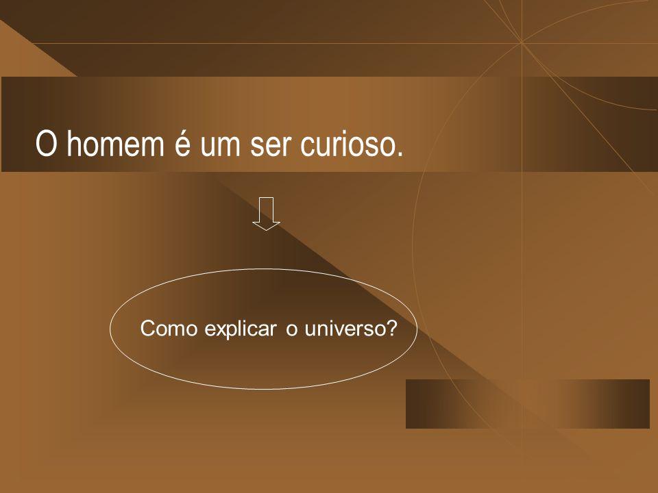 O homem é um ser curioso. Como explicar o universo