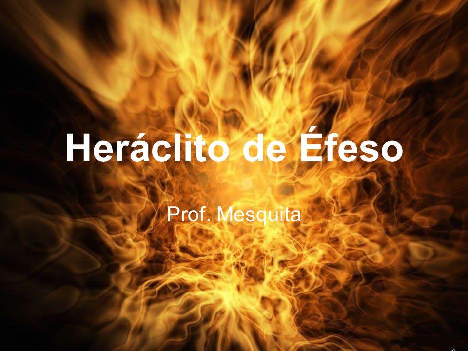 Heráclito de Éfeso Prof. Mesquita