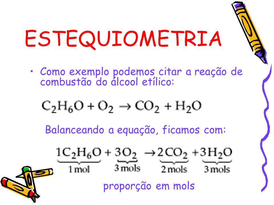 ESTEQUIOMETRIA Como exemplo podemos citar a reação de combustão do álcool etílico: Balanceando a equação, ficamos com:
