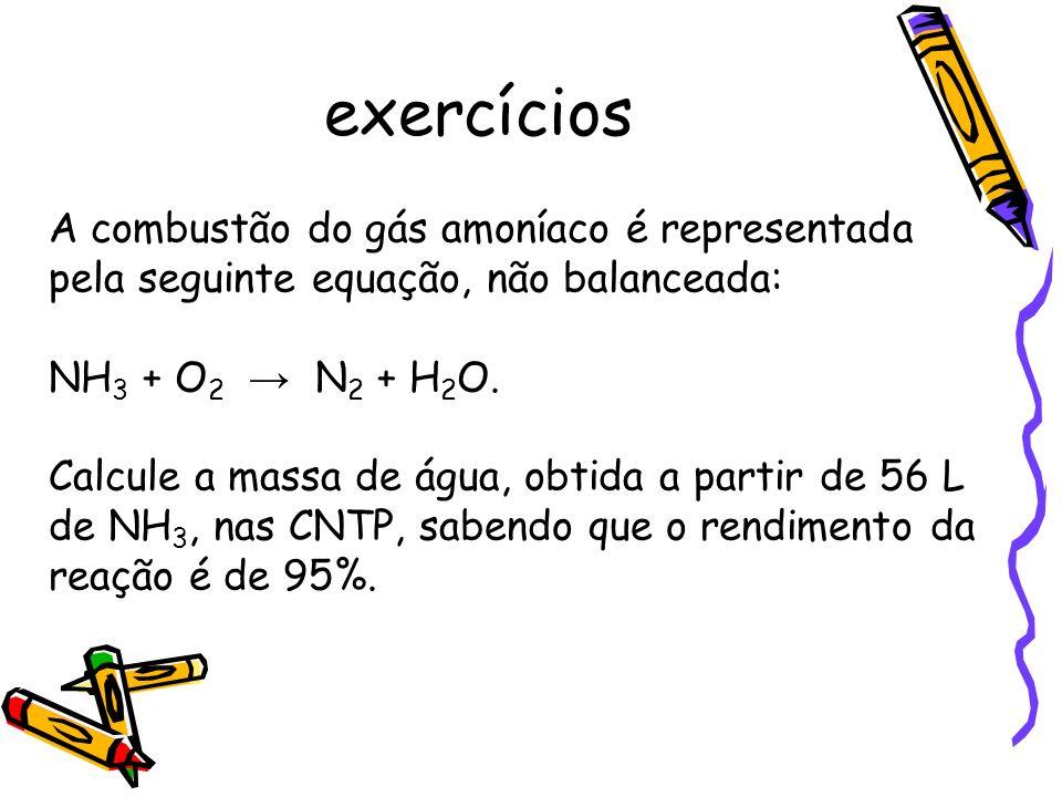 exercícios A combustão do gás amoníaco é representada pela seguinte equação, não balanceada: NH3 + O2 → N2 + H2O.