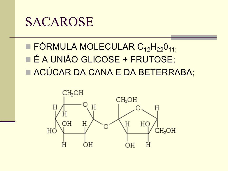 SACAROSE FÓRMULA MOLECULAR C12H22011; É A UNIÃO GLICOSE + FRUTOSE;