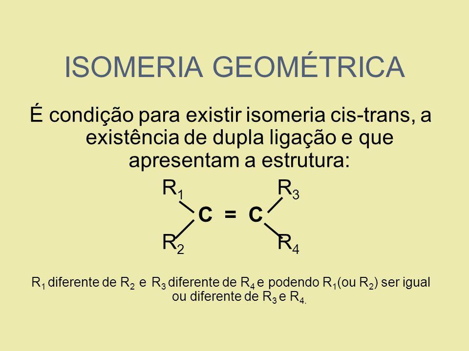 ISOMERIA GEOMÉTRICA É condição para existir isomeria cis-trans, a existência de dupla ligação e que apresentam a estrutura: