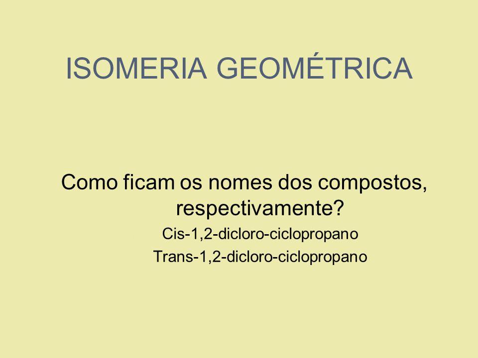 ISOMERIA GEOMÉTRICA Como ficam os nomes dos compostos, respectivamente Cis-1,2-dicloro-ciclopropano.