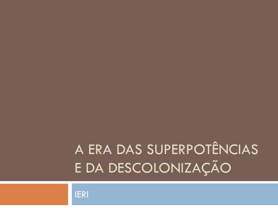 A ERA DAS SUPERPOTÊNCIAS E DA DESCOLONIZAÇÃO