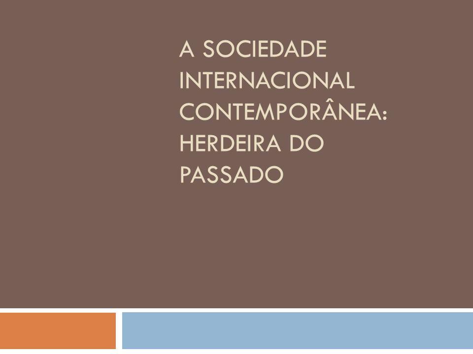 A SOCIEDADE INTERNACIONAL CONTEMPORÂNEA: HERDEIRA DO PASSADO