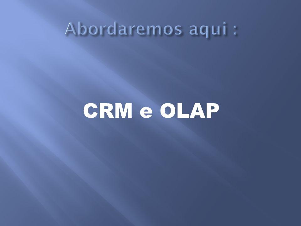 Abordaremos aqui : CRM e OLAP
