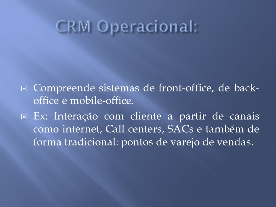CRM Operacional: Compreende sistemas de front-office, de back-office e mobile-office.