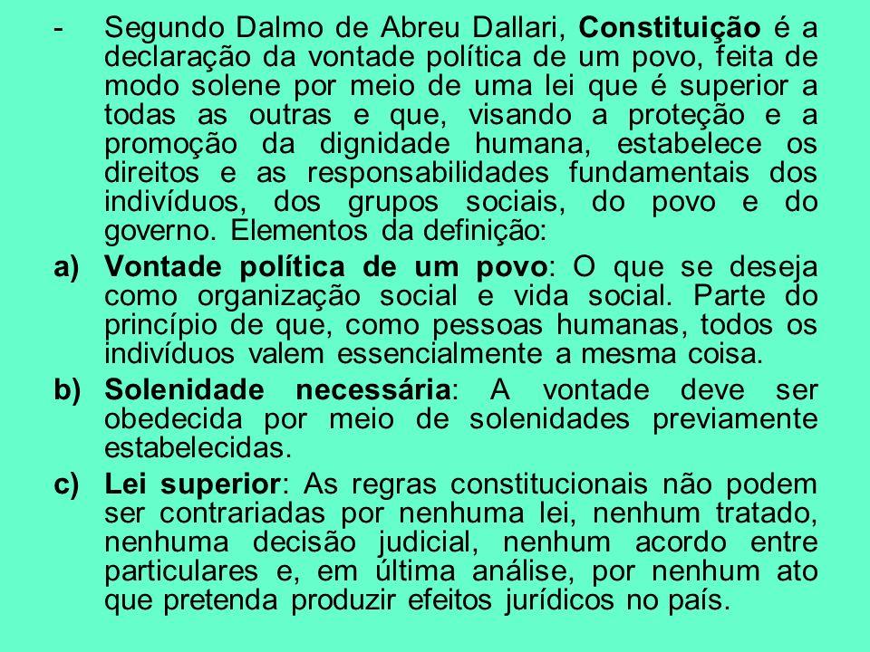 Segundo Dalmo de Abreu Dallari, Constituição é a declaração da vontade política de um povo, feita de modo solene por meio de uma lei que é superior a todas as outras e que, visando a proteção e a promoção da dignidade humana, estabelece os direitos e as responsabilidades fundamentais dos indivíduos, dos grupos sociais, do povo e do governo. Elementos da definição: