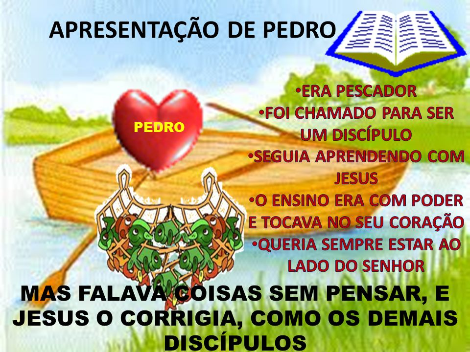 APRESENTAÇÃO DE PEDRO ERA PESCADOR. FOI CHAMADO PARA SER UM DISCÍPULO. SEGUIA APRENDENDO COM JESUS.