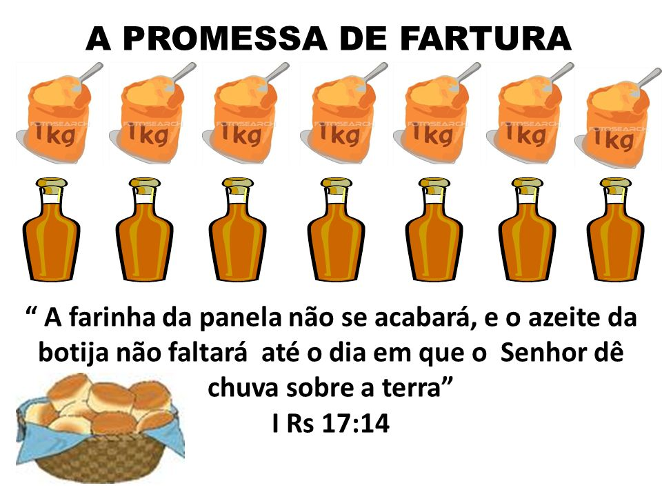 A PROMESSA DE FARTURA A farinha da panela não se acabará, e o azeite da botija não faltará até o dia em que o Senhor dê chuva sobre a terra
