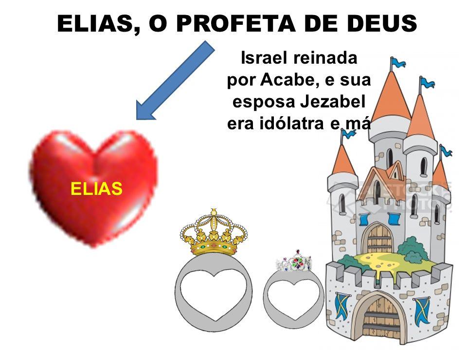 Israel reinada por Acabe, e sua esposa Jezabel era idólatra e má