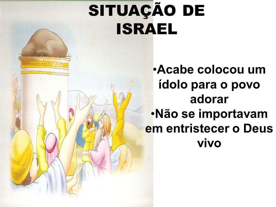SITUAÇÃO DE ISRAEL Acabe colocou um ídolo para o povo adorar