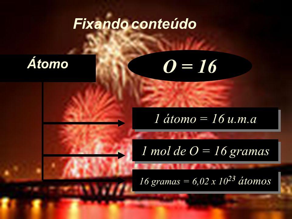 O = 16 Fixando conteúdo Átomo 1 átomo = 16 u.m.a