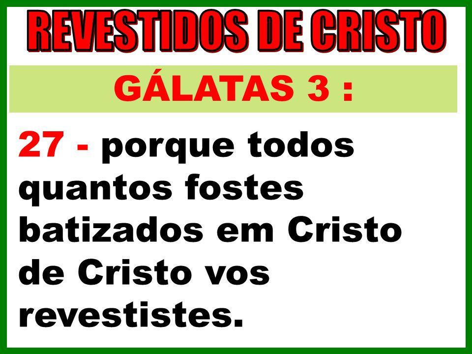 REVESTIDOS DE CRISTO GÁLATAS 3 : 27 - porque todos quantos fostes batizados em Cristo de Cristo vos revestistes.