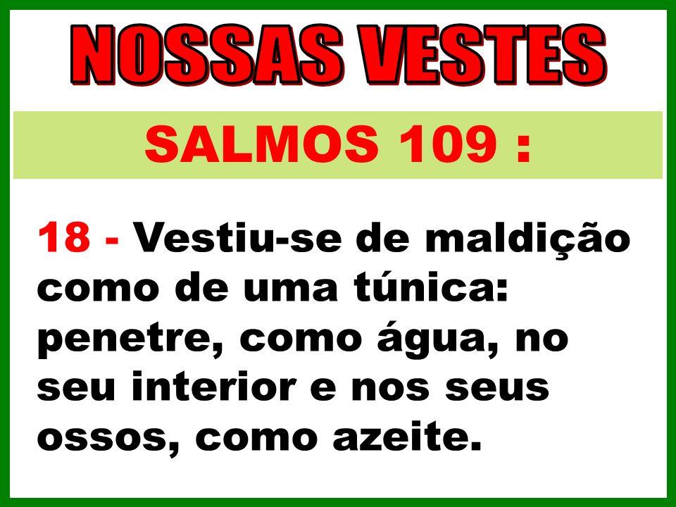 SALMOS 109 : 18 - Vestiu-se de maldição como de uma túnica: