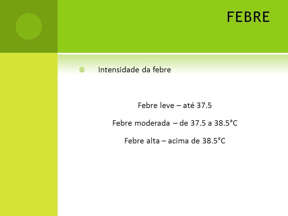 FEBRE Intensidade da febre Febre leve – até 37.5