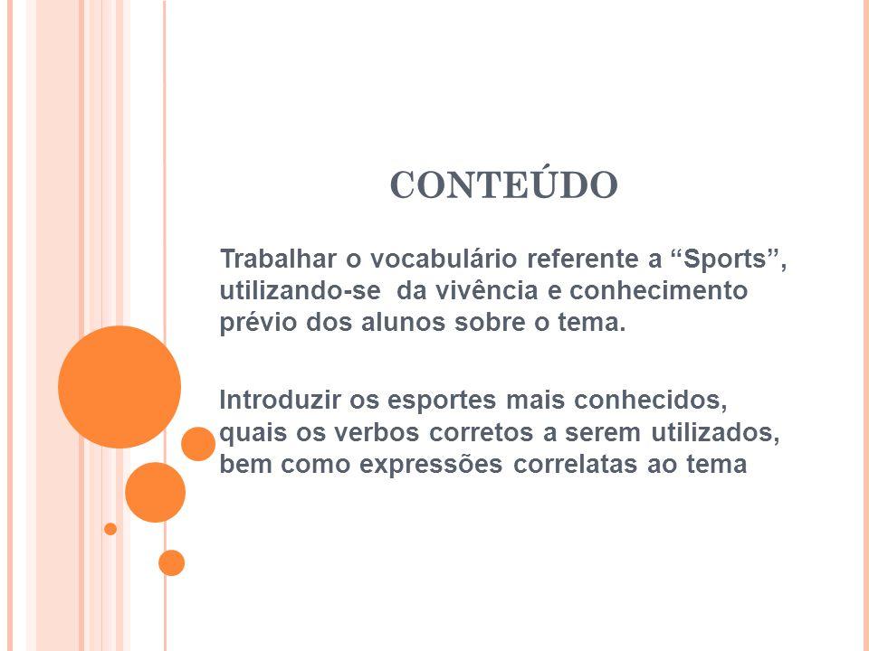 CONTEÚDO Trabalhar o vocabulário referente a Sports , utilizando-se da vivência e conhecimento prévio dos alunos sobre o tema.