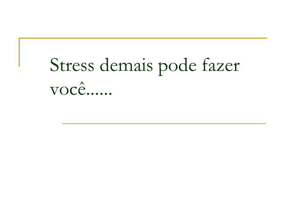 Stress demais pode fazer você......