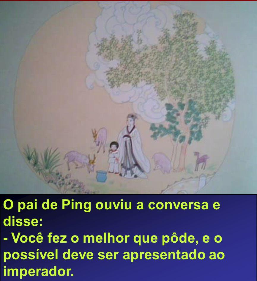 O pai de Ping ouviu a conversa e disse: - Você fez o melhor que pôde, e o possível deve ser apresentado ao imperador.