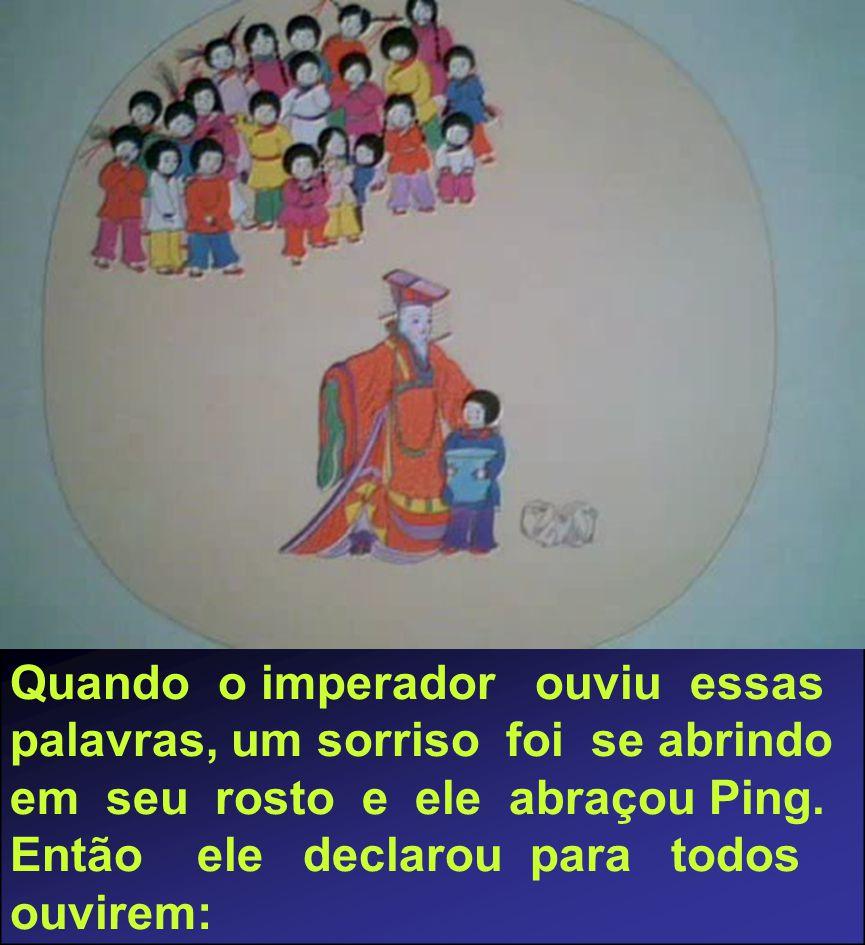 Quando o imperador ouviu essas palavras, um sorriso foi se abrindo em seu rosto e ele abraçou Ping.