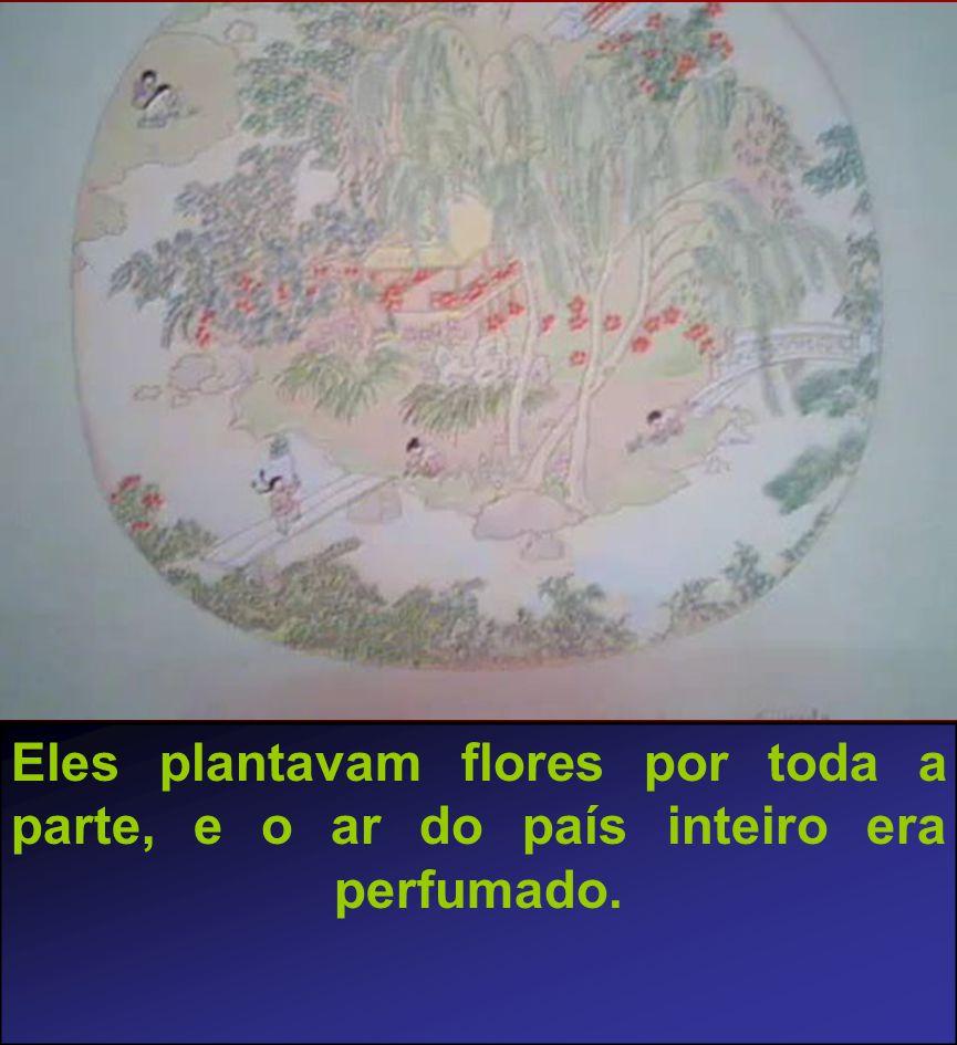 Eles plantavam flores por toda a parte, e o ar do país inteiro era perfumado.