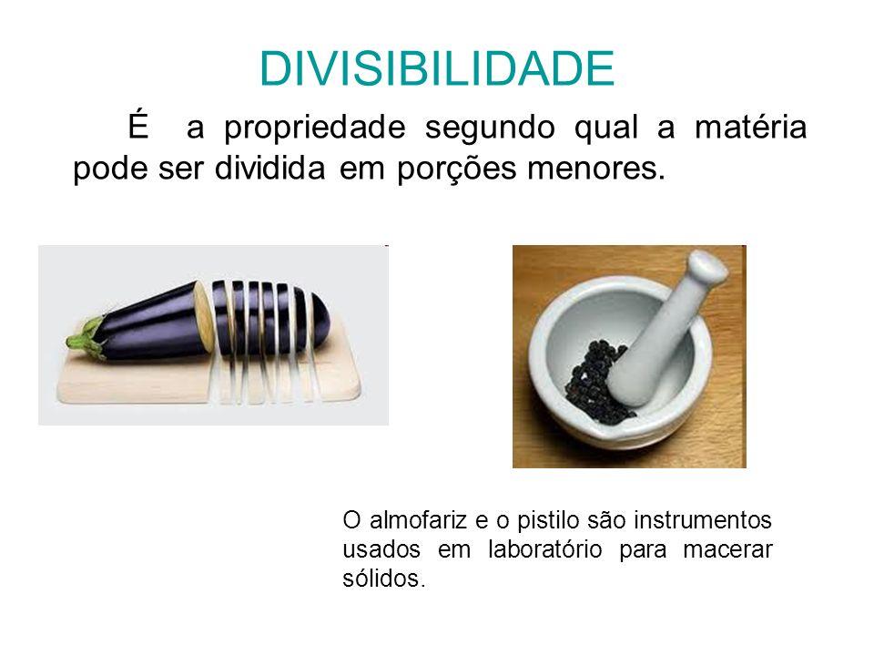 DIVISIBILIDADE É a propriedade segundo qual a matéria pode ser dividida em porções menores.
