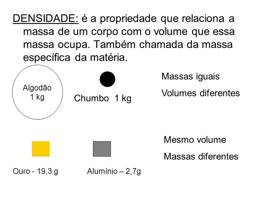 DENSIDADE: é a propriedade que relaciona a massa de um corpo com o volume que essa massa ocupa. Também chamada da massa específica da matéria.