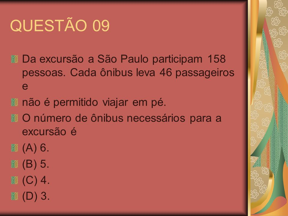 QUESTÃO 09 Da excursão a São Paulo participam 158 pessoas. Cada ônibus leva 46 passageiros e. não é permitido viajar em pé.
