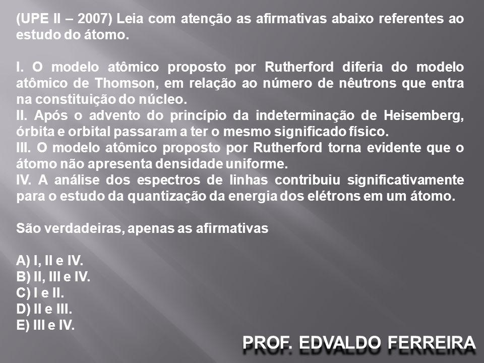 (UPE II – 2007) Leia com atenção as afirmativas abaixo referentes ao estudo do átomo.
