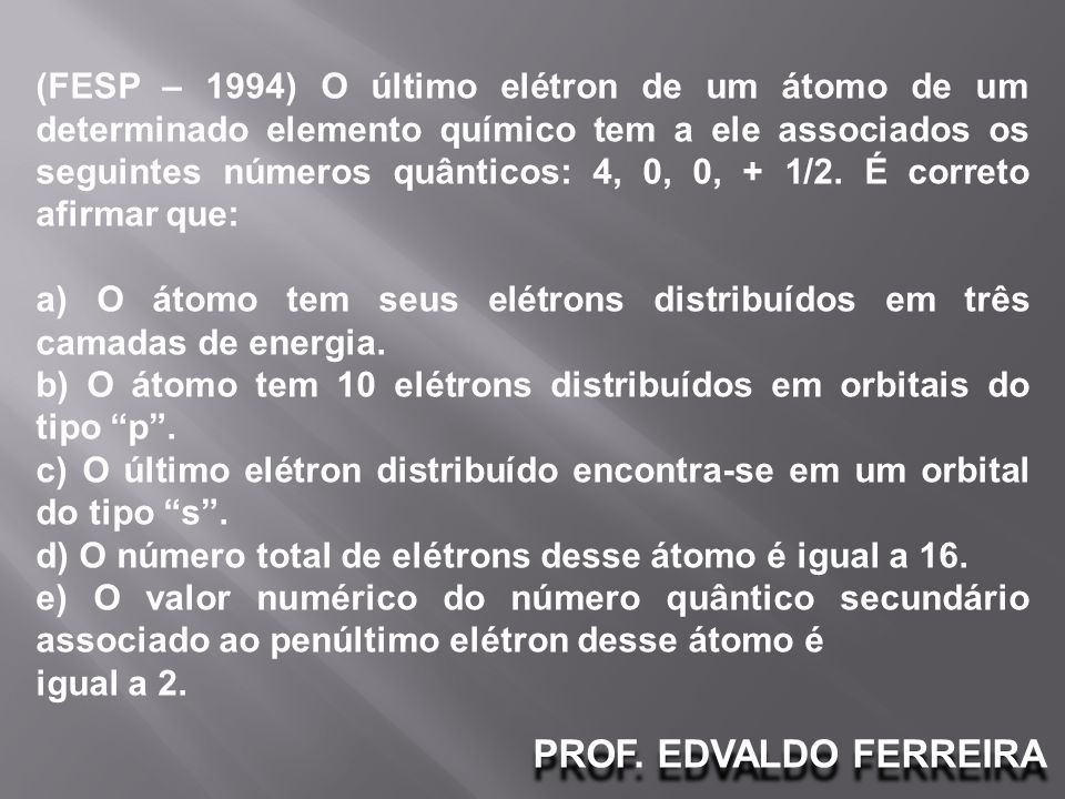(FESP – 1994) O último elétron de um átomo de um determinado elemento químico tem a ele associados os seguintes números quânticos: 4, 0, 0, + 1/2. É correto afirmar que: