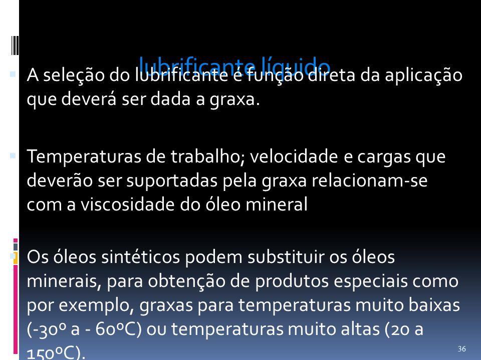 lubrificante líquidoA seleção do lubrificante é função direta da aplicação que deverá ser dada a graxa.