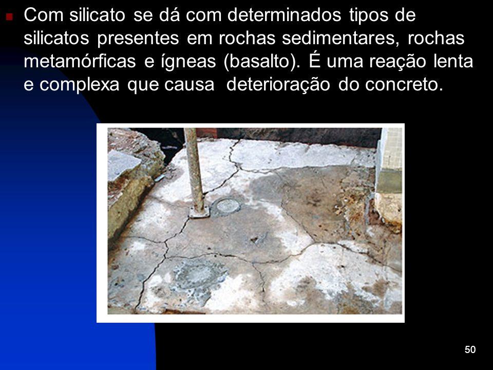 Com silicato se dá com determinados tipos de silicatos presentes em rochas sedimentares, rochas metamórficas e ígneas (basalto). É uma reação lenta e complexa que causa deterioração do concreto.