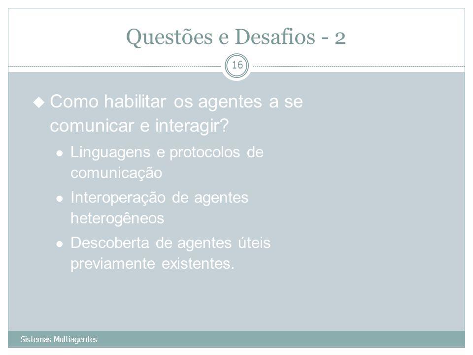 Questões e Desafios - 2 Como habilitar os agentes a se comunicar e interagir Linguagens e protocolos de comunicação.