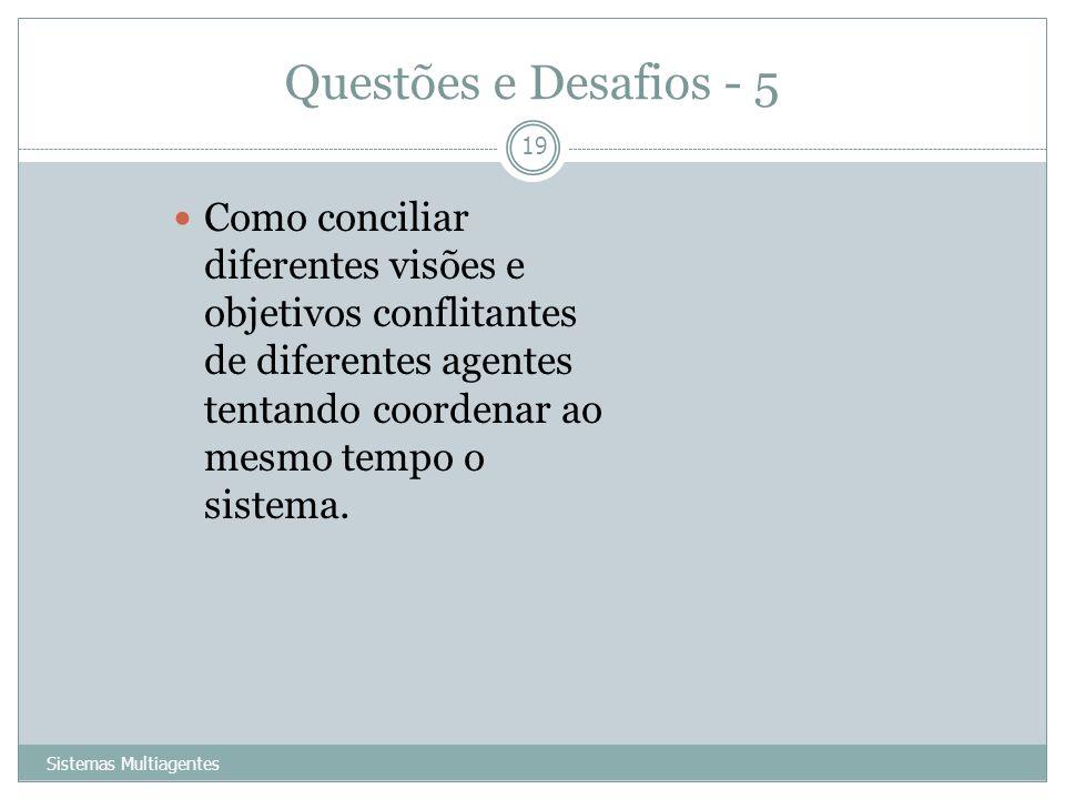 Questões e Desafios - 5Como conciliar diferentes visões e objetivos conflitantes de diferentes agentes tentando coordenar ao mesmo tempo o sistema.