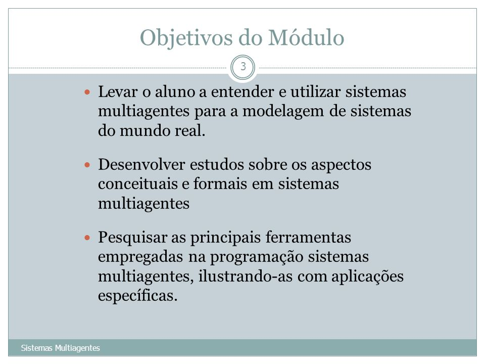 Objetivos do Módulo Levar o aluno a entender e utilizar sistemas multiagentes para a modelagem de sistemas do mundo real.