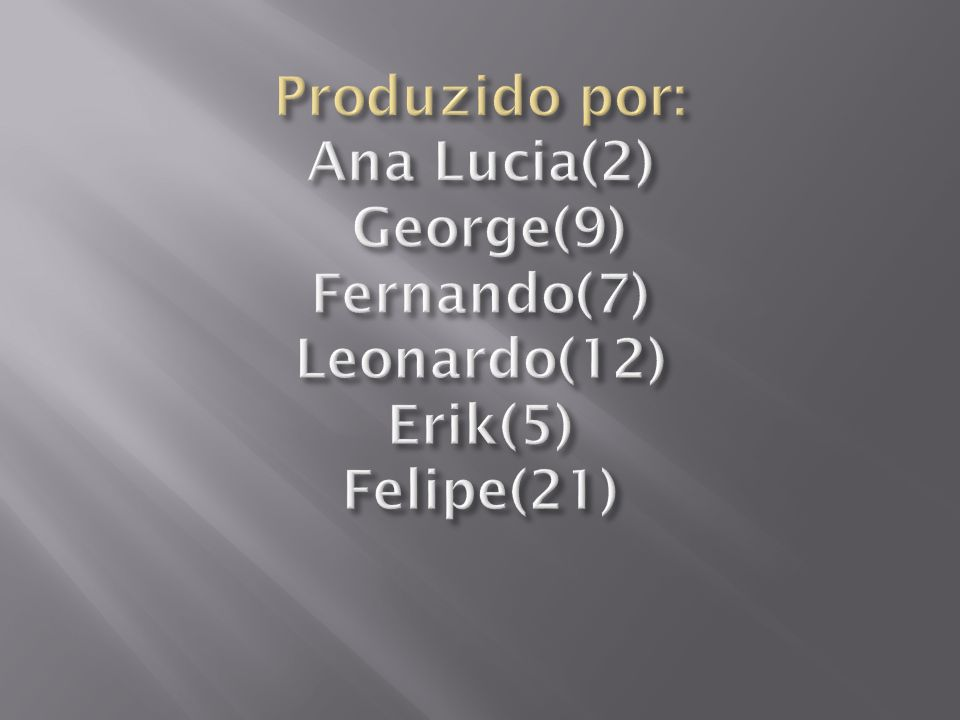 Produzido por: Ana Lucia(2) George(9) Fernando(7) Leonardo(12) Erik(5) Felipe(21)