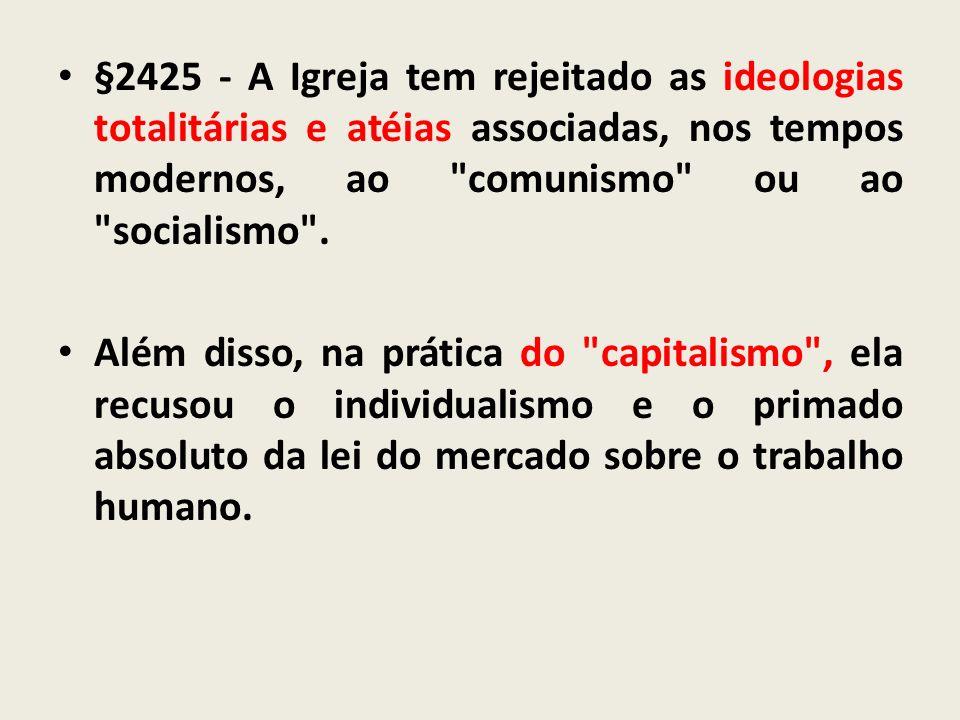 §2425 - A Igreja tem rejeitado as ideologias totalitárias e atéias associadas, nos tempos modernos, ao comunismo ou ao socialismo .