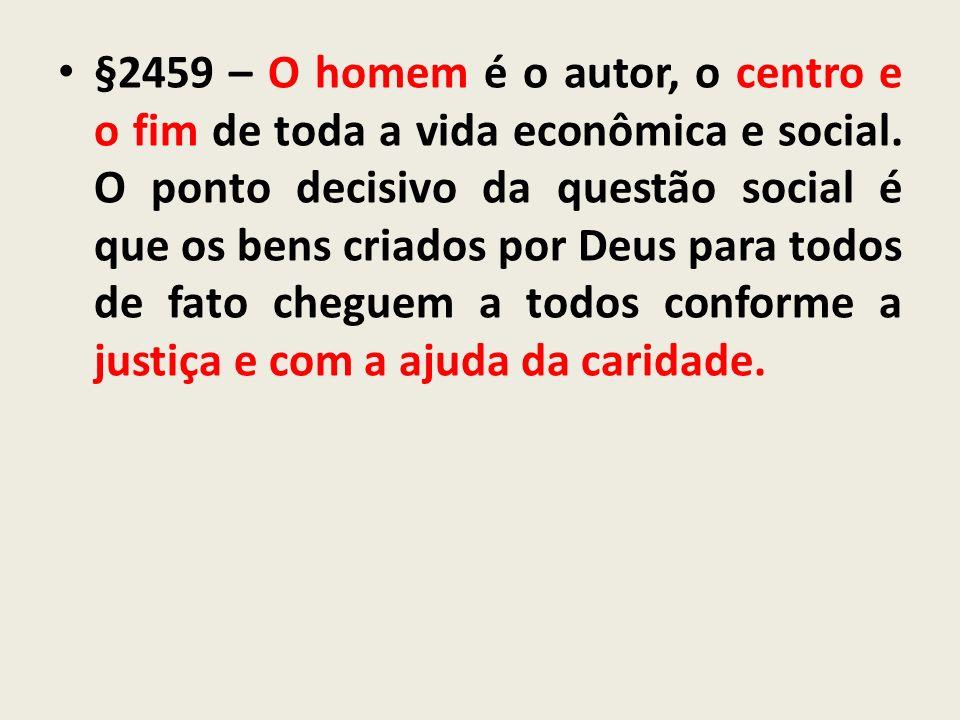 §2459 – O homem é o autor, o centro e o fim de toda a vida econômica e social.