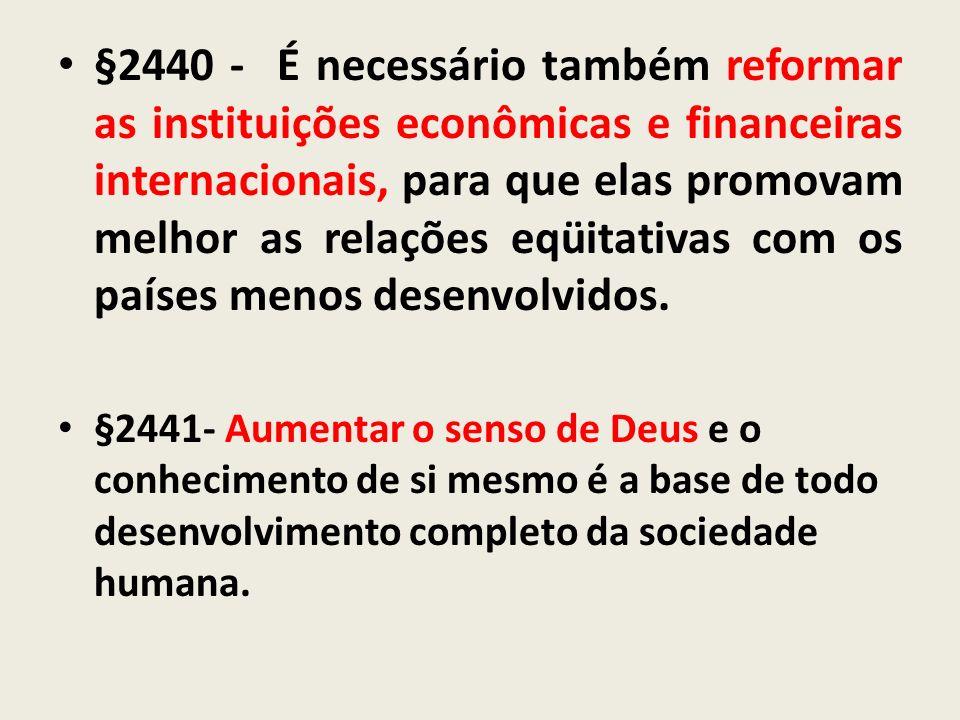 §2440 - É necessário também reformar as instituições econômicas e financeiras internacionais, para que elas promovam melhor as relações eqüitativas com os países menos desenvolvidos.