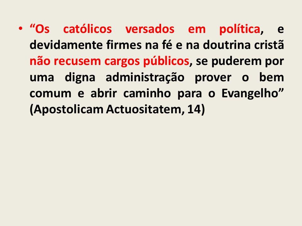 Os católicos versados em política, e devidamente firmes na fé e na doutrina cristã não recusem cargos públicos, se puderem por uma digna administração prover o bem comum e abrir caminho para o Evangelho (Apostolicam Actuositatem, 14)