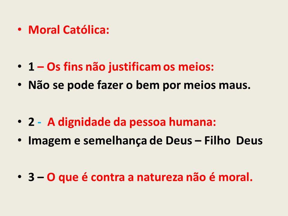 Moral Católica: 1 – Os fins não justificam os meios: Não se pode fazer o bem por meios maus. 2 - A dignidade da pessoa humana: