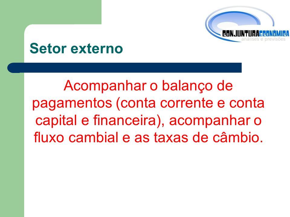 Setor externo Acompanhar o balanço de pagamentos (conta corrente e conta capital e financeira), acompanhar o fluxo cambial e as taxas de câmbio.