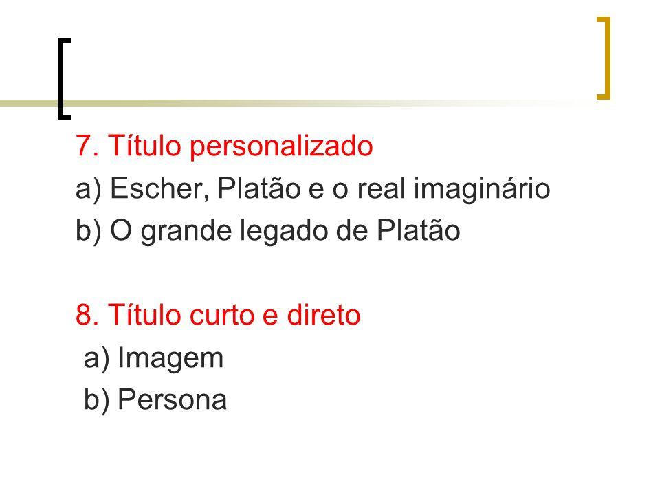 7. Título personalizado a) Escher, Platão e o real imaginário. b) O grande legado de Platão. 8. Título curto e direto.