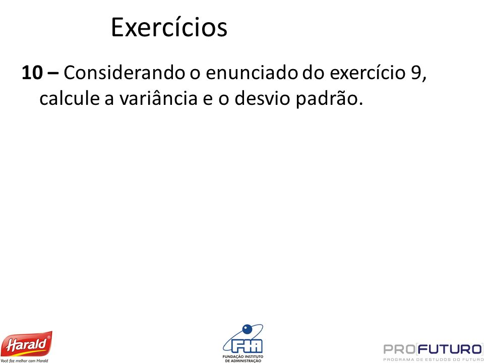Exercícios 10 – Considerando o enunciado do exercício 9, calcule a variância e o desvio padrão.