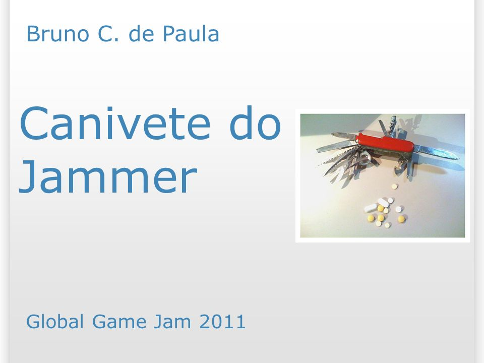 Canivete do Jammer Bruno C. de Paula Global Game Jam 2011 25/07/09