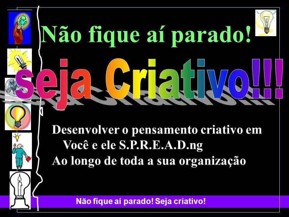 Não fique aí parado! seja Criativo!!!