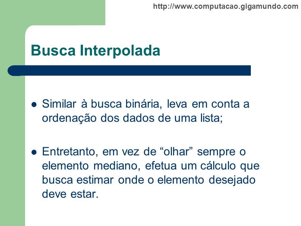 Busca Interpolada Similar à busca binária, leva em conta a ordenação dos dados de uma lista;