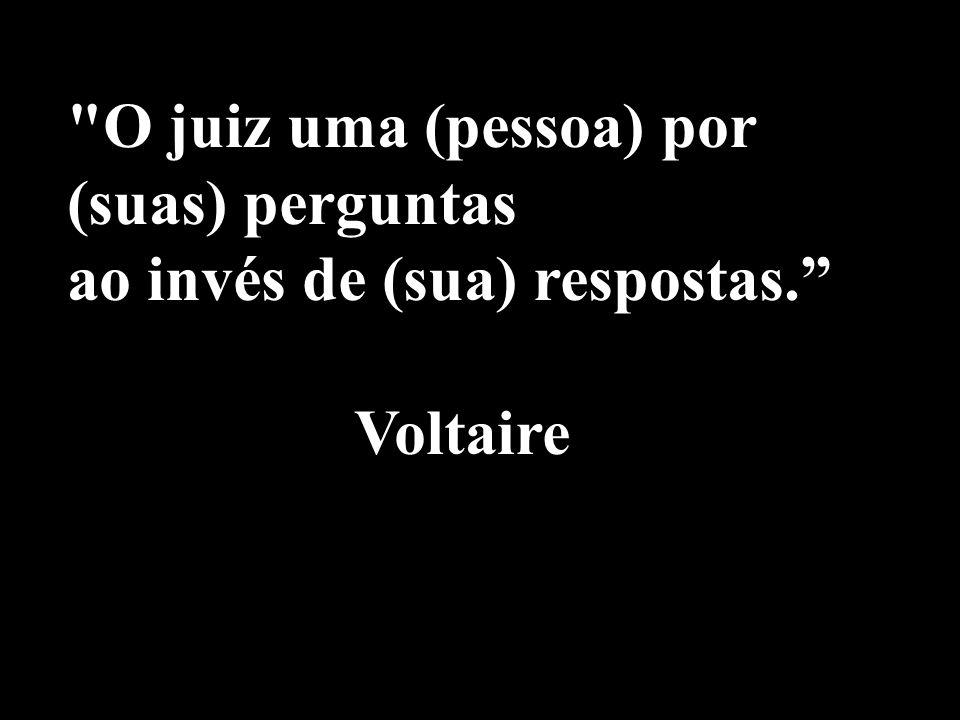O juiz uma (pessoa) por (suas) perguntas ao invés de (sua) respostas. Voltaire