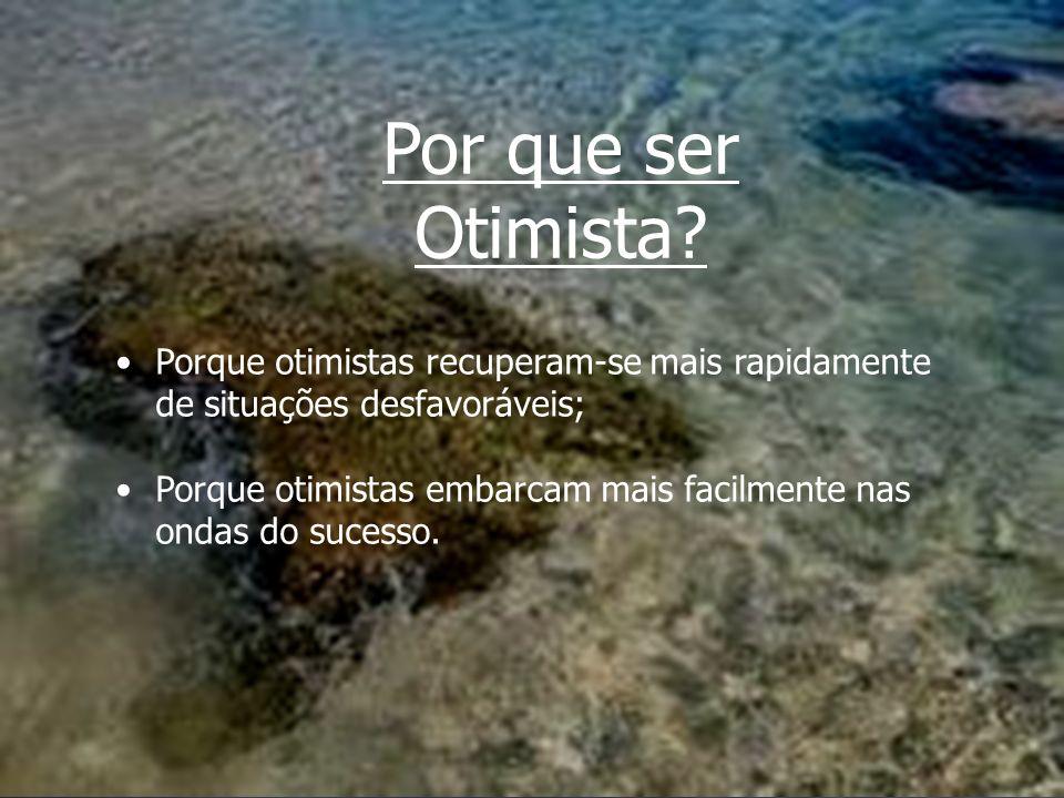 Por que ser Otimista Porque otimistas recuperam-se mais rapidamente de situações desfavoráveis;